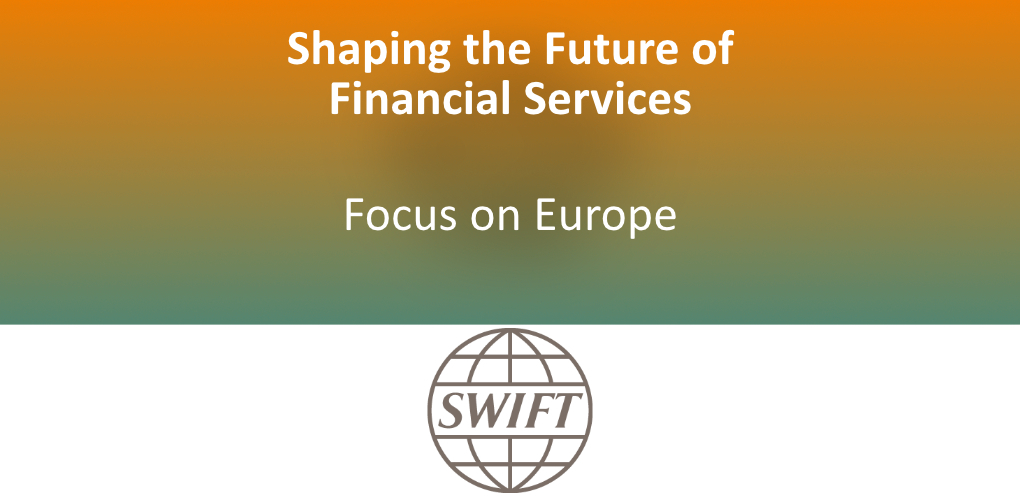 Shaping the Future of Financial Services in Europe SWIFT Overview and Featured